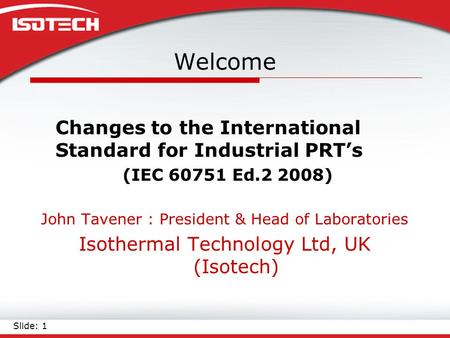Welcome Changes to the International Standard for Industrial PRT's (IEC 60751 Ed.2 2008) John Tavener : President & Head of Laboratories Isothermal Technology.