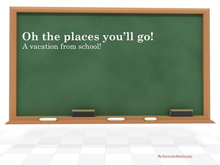 Oh the places you'll go! A vacation from school! By PresenterMedia.comPresenterMedia.com.
