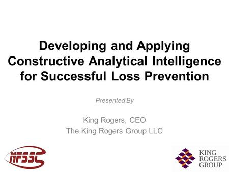 Developing and Applying Constructive Analytical Intelligence for Successful Loss Prevention Presented By King Rogers, CEO The King Rogers Group LLC.