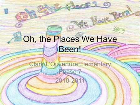 Oh, the Places We Have Been! Clark/L'Ouverture Elementary Phase 7 2010-2011.