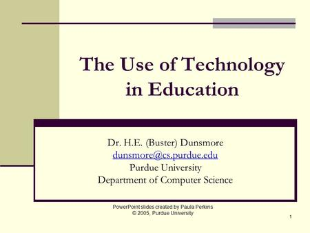 1 The Use of Technology in Education Dr. H.E. (Buster) Dunsmore Purdue University Department of Computer Science PowerPoint slides.