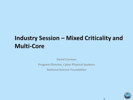 Industry Session – Mixed Criticality and Multi-Core David Corman Program Director, Cyber Physical Systems National Science Foundation 1.