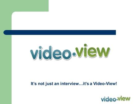 It's not just an interview…it's a Video-View!. Video View Interviewing Tool What is Video-View? – Video-View is a web-based job candidate management and.