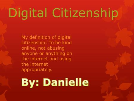 Digital Citizenship My definition of digital citizenship: To be kind online, not abusing anyone or anything on the internet and using the internet appropriately.