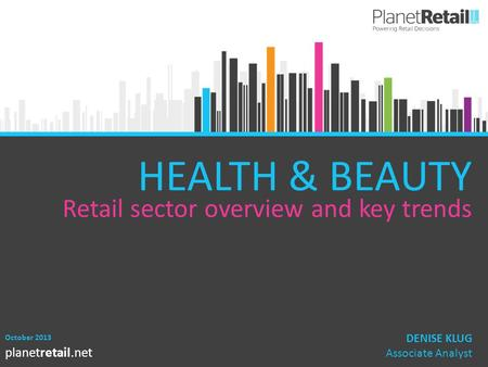 1 planetretail.net HEALTH & BEAUTY Retail sector overview and key trends October 2013 DENISE KLUG Associate Analyst.