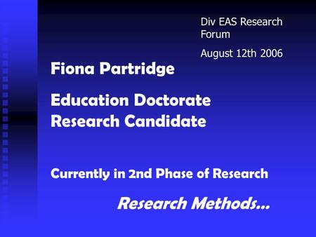 Fiona Partridge Education Doctorate Research Candidate Currently in 2nd Phase of Research Research Methods… Div EAS Research Forum August 12th 2006.