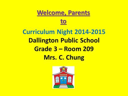 Curriculum Night 2014-2015 Dallington Public School Grade 3 – Room 209 Mrs. C. Chung Welcome, Parents to.