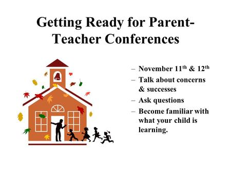Getting Ready for Parent- Teacher Conferences –November 11 th & 12 th –Talk about concerns & successes –Ask questions –Become familiar with what your.