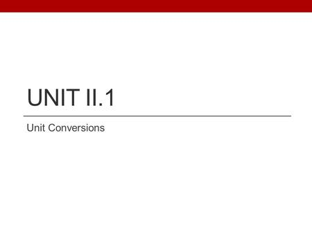 UNIT II.1 Unit Conversions. II.1 UNIT CONVERSIONS You MUST learn and use the unit conversion method (not your own method!) A CONVERSION FACTOR: is a fractional.