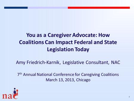 1 You as a Caregiver Advocate: How Coalitions Can Impact Federal and State Legislation Today Amy Friedrich-Karnik, Legislative Consultant, NAC 7 th Annual.