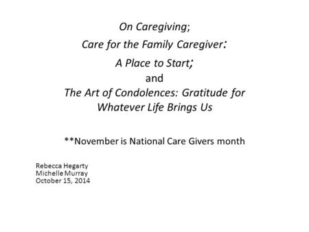 On Caregiving; Care for the Family Caregiver : A Place to Start ; and The Art of Condolences: Gratitude for Whatever Life Brings Us **November is National.