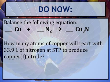 DO NOW: Balance the following equation: ___ Cu + ___ N 2  ___ Cu 3 N How many atoms of copper will react with 33.9 L of nitrogen at STP to produce copper(I)nitride?