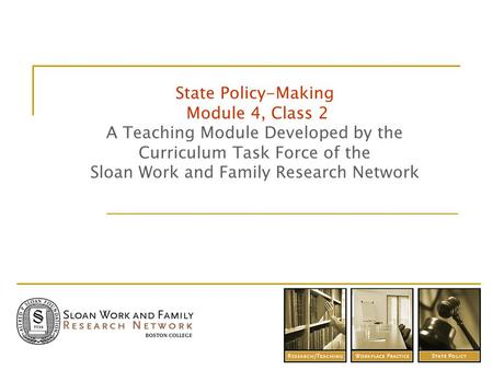 State Policy-Making Module 4, Class 2 A Teaching Module Developed by the Curriculum Task Force of the Sloan Work and Family Research Network.