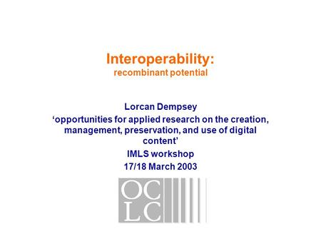 Interoperability: recombinant potential Lorcan Dempsey 'opportunities for applied research on the creation, management, preservation, and use of digital.