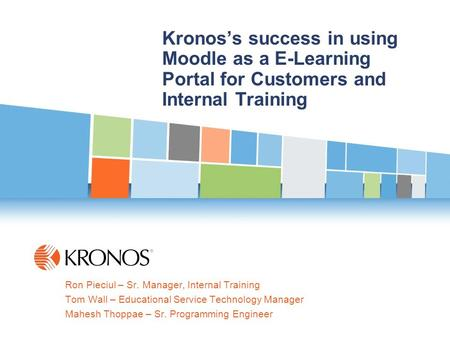 1 KRONOS Confidential – Internal Use Only Kronos's success in using Moodle as a E-Learning Portal for Customers and Internal Training Ron Pieciul – Sr.
