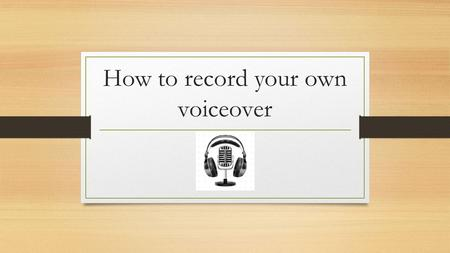 How to record your own voiceover. Tools you need : Movie Maker ( Windows ) A simple PC Microphone Your script About 20 minutes !