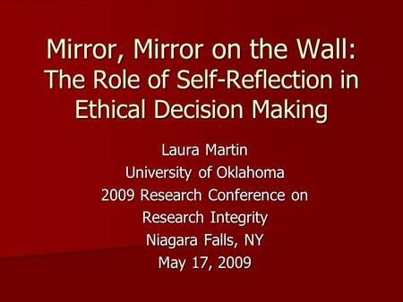 Mirror, Mirror on the Wall: The Role of Self-Reflection in Ethical Decision Making Laura Martin University of Oklahoma 2009 Research Conference on Research.