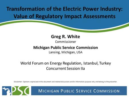 M ICHIGAN P UBLIC S ERVICE C OMMISSION Transformation of the Electric Power Industry: Value of Regulatory Impact Assessments Greg R. White Commissioner.