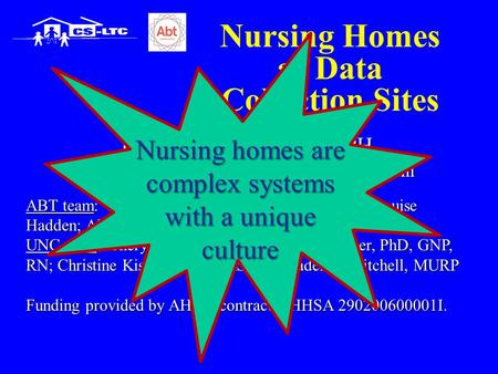 Nursing Homes as Data Collection Sites Philip D. Sloane, MD, MPH University of North Carolina at Chapel Hill ABT team: Rosanna Bertrand, PhD; Lauren Olsho;