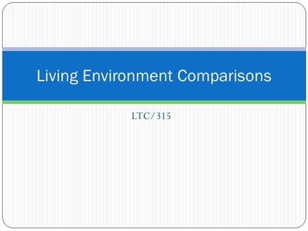 LTC/315 Living Environment Comparisons. Active Adult Community BenefitsDrawbacks Age Limitations Homes are purchased Secured Community Leisure and Sports.