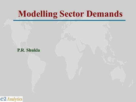 Modelling Sector Demands P.R. Shukla. Long-term Supply & Demand Technology-Mix, Fuel-Mix, Emission, Cost Energy Sector Optimization Model (MARKAL) Long-Term.