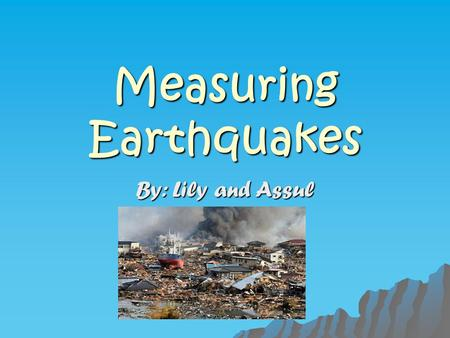 Measuring Earthquakes By: Lily and Assul. Earthquakes  They can release a huge amount of energy or a very little amount  It depends on how much rock.