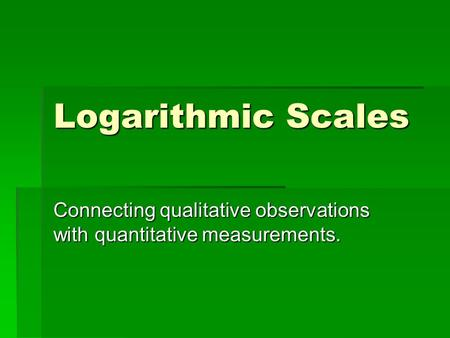 Logarithmic Scales Connecting qualitative observations with quantitative measurements.