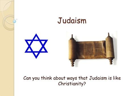 Judaism Can you think about ways that Judaism is like Christianity?