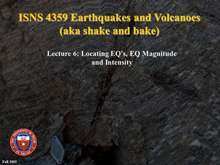ISNS 4359 Earthquakes and Volcanoes (aka shake and bake) Lecture 6: Locating EQ ' s, EQ Magnitude and Intensity Fall 2005.