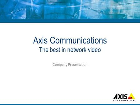 Axis Communications The best in network video Company Presentation.