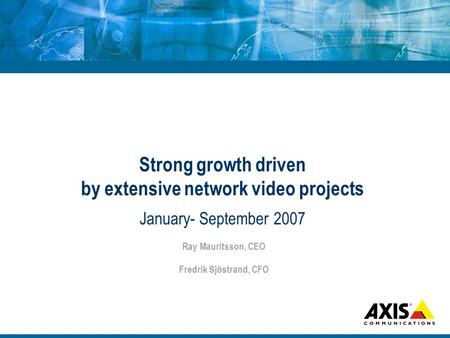 Strong growth driven by extensive network video projects January- September 2007 Ray Mauritsson, CEO Fredrik Sjöstrand, CFO.