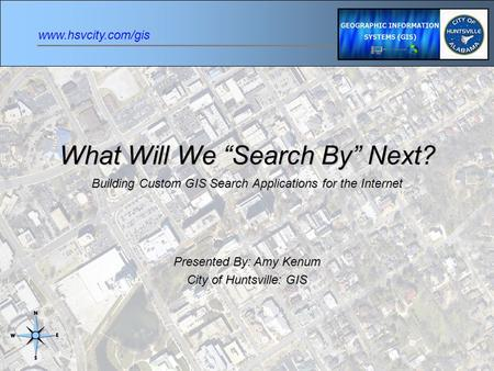 "Www.hsvcity.com/gis What Will We ""Search By"" Next? Building Custom GIS Search Applications for the Internet Presented By: Amy Kenum City of Huntsville:"