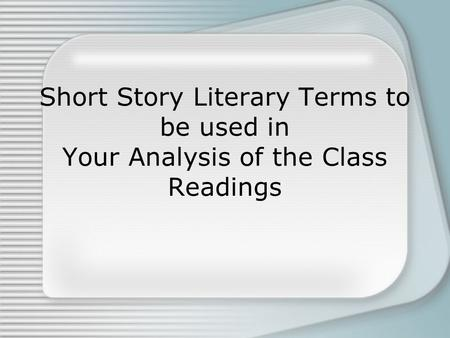 Short Story Literary Terms to be used in Your Analysis of the Class Readings.
