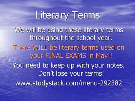 Literary Terms We will be using these literary terms throughout the school year. There WILL be literary terms used on your FINAL EXAMS in May!! You need.