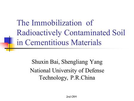 2nd CRM The Immobilization of Radioactively Contaminated Soil in Cementitious Materials Shuxin Bai, Shengliang Yang National University of Defense Technology,