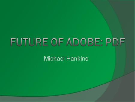Michael Hankins. Overview  Areas PDFs are used  History of Adobe  Evolution of the PDF  Present Day Adobe Software  How the software has been adapted.