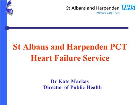 St Albans and Harpenden PCT Heart Failure Service Dr Kate Mackay Director of Public Health.