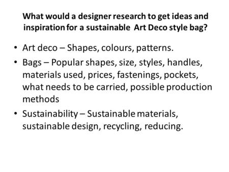 What would a designer research to get ideas and inspiration for a sustainable Art Deco style bag? Art deco – Shapes, colours, patterns. Bags – Popular.