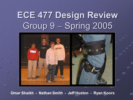 ECE 477 Design Review Group 9  Spring 2005 Omar Shaikh - Nathan Smith - Jeff Huston - Ryan Koors.