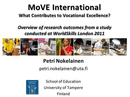 MoVE International What Contributes to Vocational Excellence? Overview of research outcomes from a study conducted at WorldSkills London 2011 Petri Nokelainen.