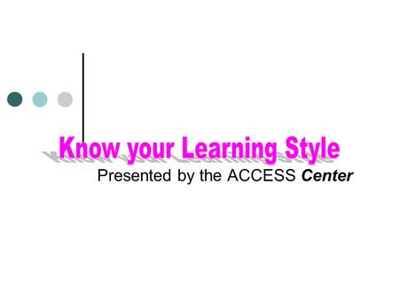 "Presented by the ACCESS Center What is a ""Learning Style""? The Goal of this program is to help you understand the different styles of acquiring knowledge."