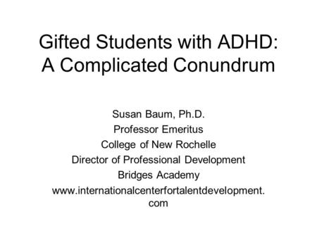 Gifted Students with ADHD: A Complicated Conundrum Susan Baum, Ph.D. Professor Emeritus College of New Rochelle Director of Professional Development Bridges.