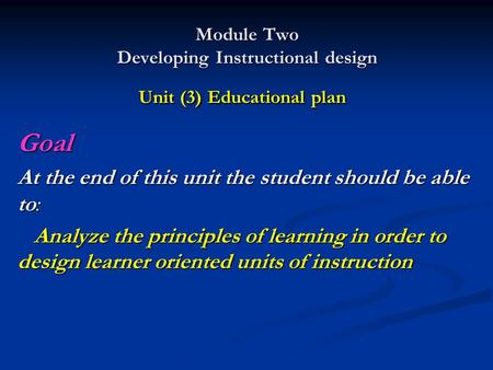 Module Two Developing Instructional design Unit (3) Educational plan Goal At the end of this unit the student should be able to: Analyze the principles.