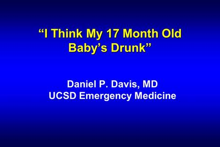 """I Think My 17 Month Old Baby's Drunk"" Daniel P. Davis, MD UCSD Emergency Medicine."