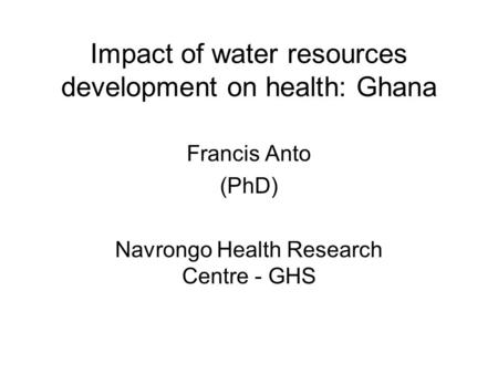 Impact of water resources development on health: Ghana Francis Anto (PhD) Navrongo Health Research Centre - GHS.