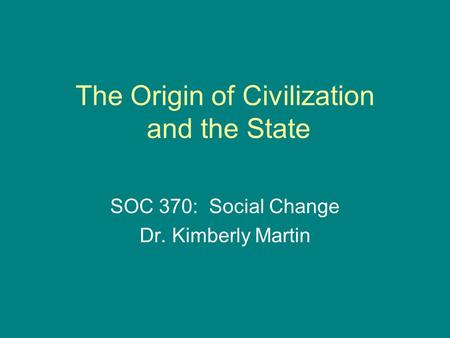 The Origin of Civilization and the State SOC 370: Social Change Dr. Kimberly Martin.