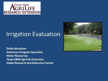 Irrigation Evaluation Dotty Woodson Extension Program Specialist Water Resources Texas A&M AgriLife Extension Dallas Research and Extension Center.