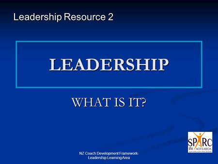 NZ Coach Development Framework- Leadership Learning Area LEADERSHIP WHAT IS IT? Leadership Resource 2.