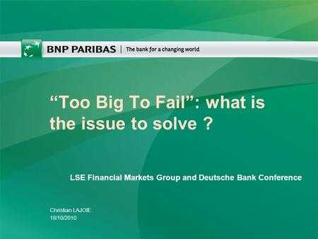 """Too Big To Fail"": what is the issue to solve ? Christian LAJOIE 18/10/2010 LSE Financial Markets Group and Deutsche Bank Conference."