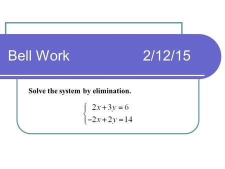 Bell Work2/12/15 Solve the system by elimination..